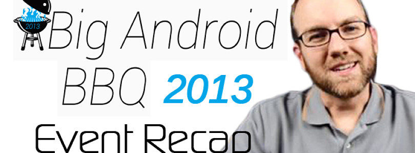 Event Recap: What Happened at Big Android BBQ 2013? – XDA Developer TV