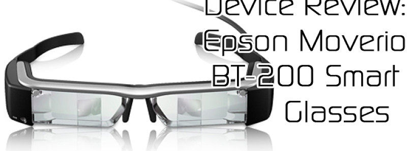 Device Review: Epson Moverio BT-200 Smart Glasses