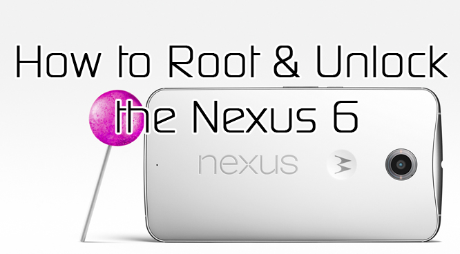 How to Root the Nexus 6 and Unlock the Bootloader