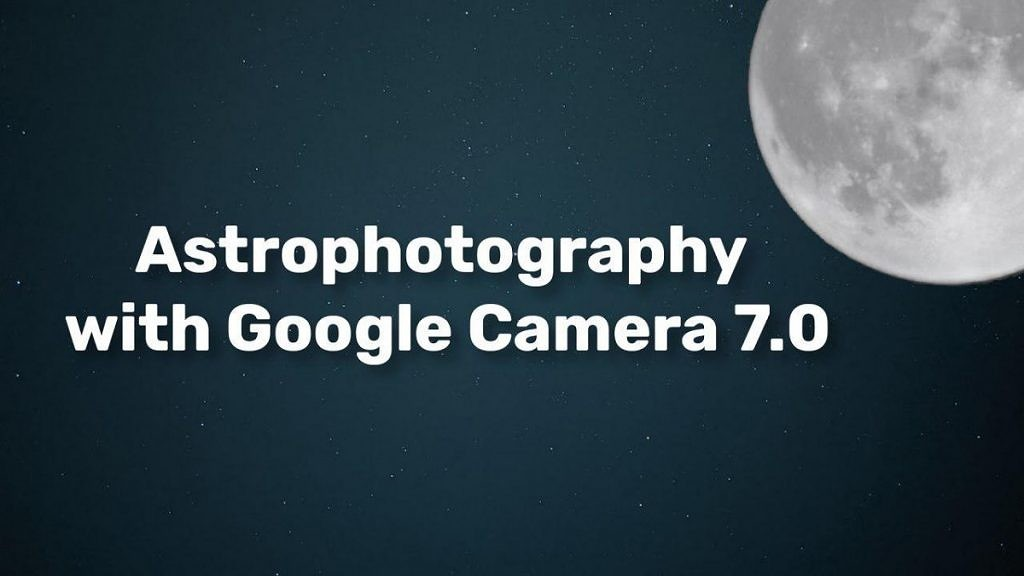 Modded Google Camera 7.0 shows the Pixel 4's Astrophotography will be really impressive