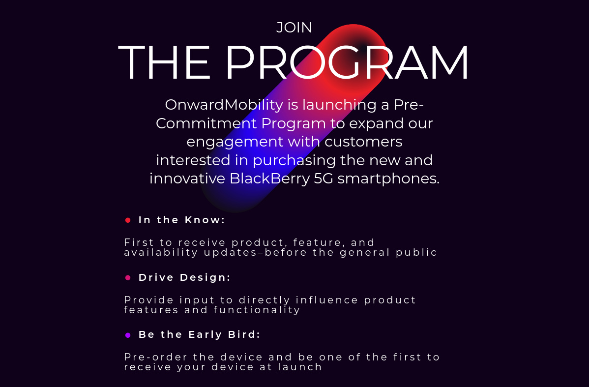 Join The program: OnwardMobility is launching a Pre-Commitment Program to expand our engagement with customers interested in purchasing the new and innovative BlackBerry 5G smartphones. In the Know: First to receive product, feature, and availability updates–before the general public. Drive Design: Provide input to directly influence product features and functionality. Be the Early Bird: Pre-order the device and be one of the first to receive your device at launch.